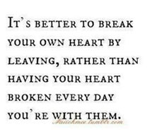 It's better to break your own heart by leaving, rather than having your heart broken every day you're with your abuser